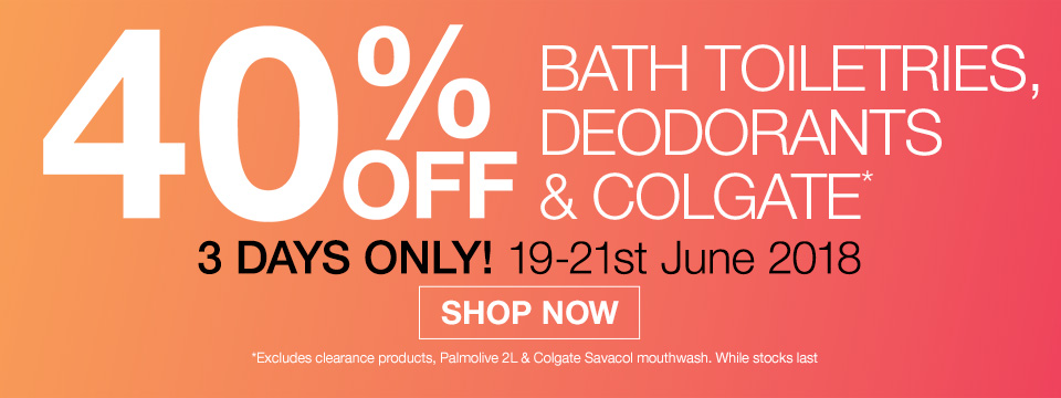 40% OFF BATH TOILETRIES, DEODORANTS & COLGATE. 3 DAYS ONLY!
