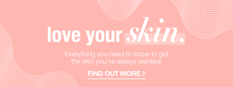 LOVE YOUR SKIN - Everything you need to know to get the skin you've always wanted!